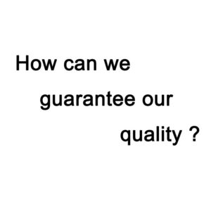 How can we guarantee our quality ?